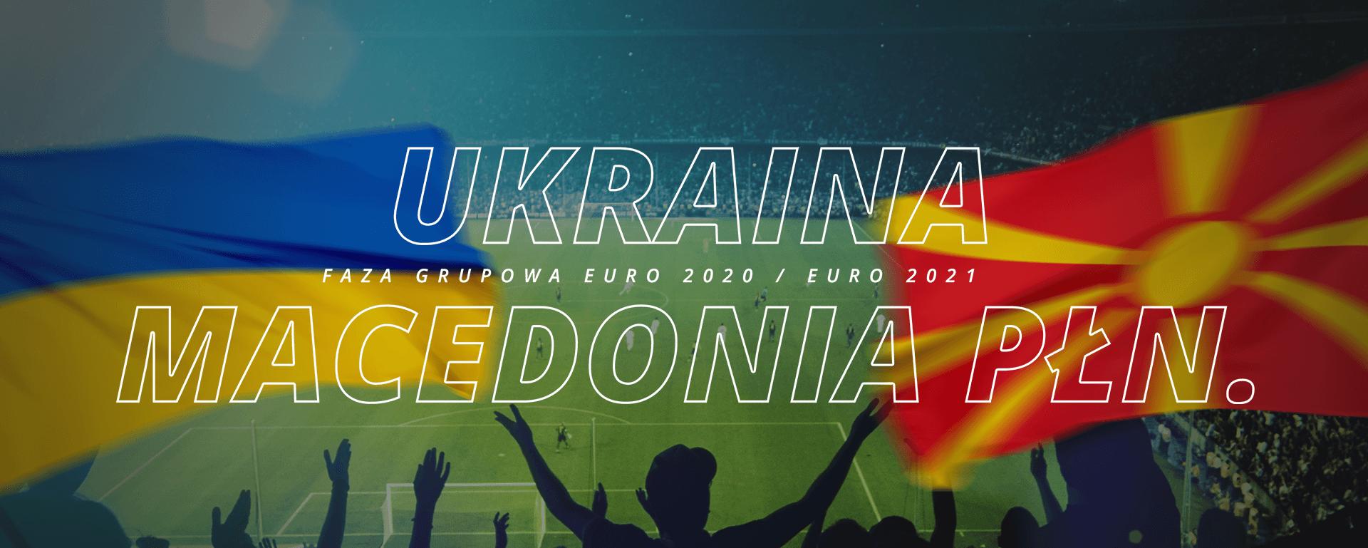 Ukraina – Macedonia Płn. | faza grupowa Euro 2020 / Euro 2021